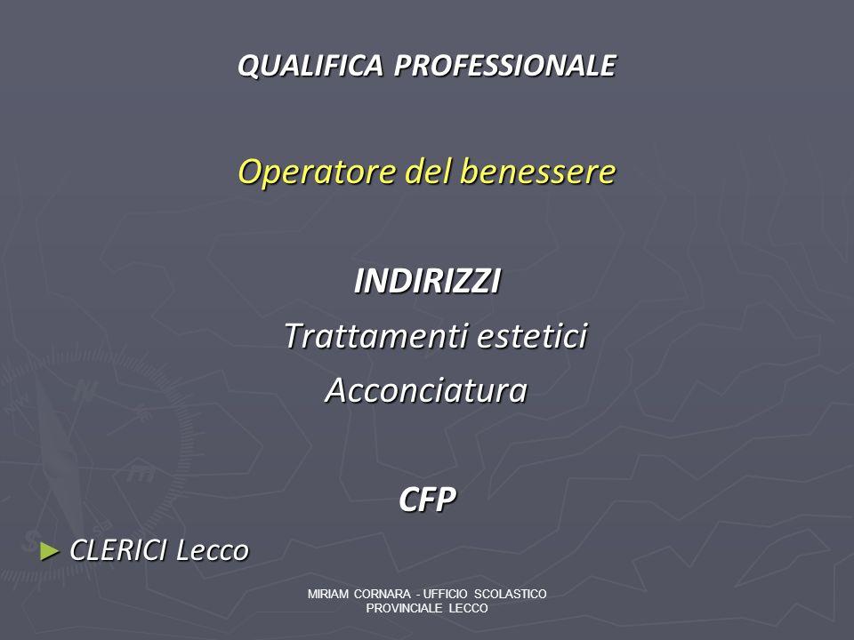 QUALIFICA PROFESSIONALE Operatore del benessere INDIRIZZI Trattamenti estetici Trattamenti esteticiAcconciaturaCFP CLERICI Lecco CLERICI Lecco MIRIAM