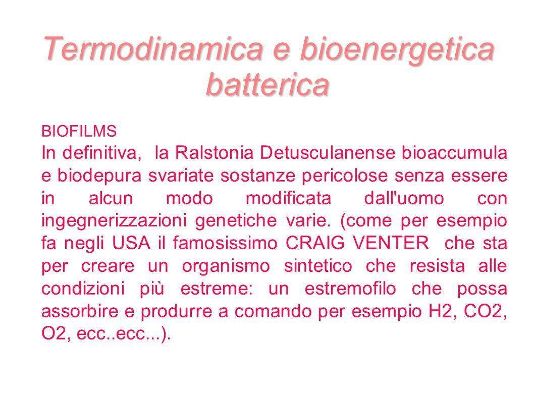 Termodinamica e bioenergetica batterica BIOFILMS In definitiva, la Ralstonia Detusculanense bioaccumula e biodepura svariate sostanze pericolose senza