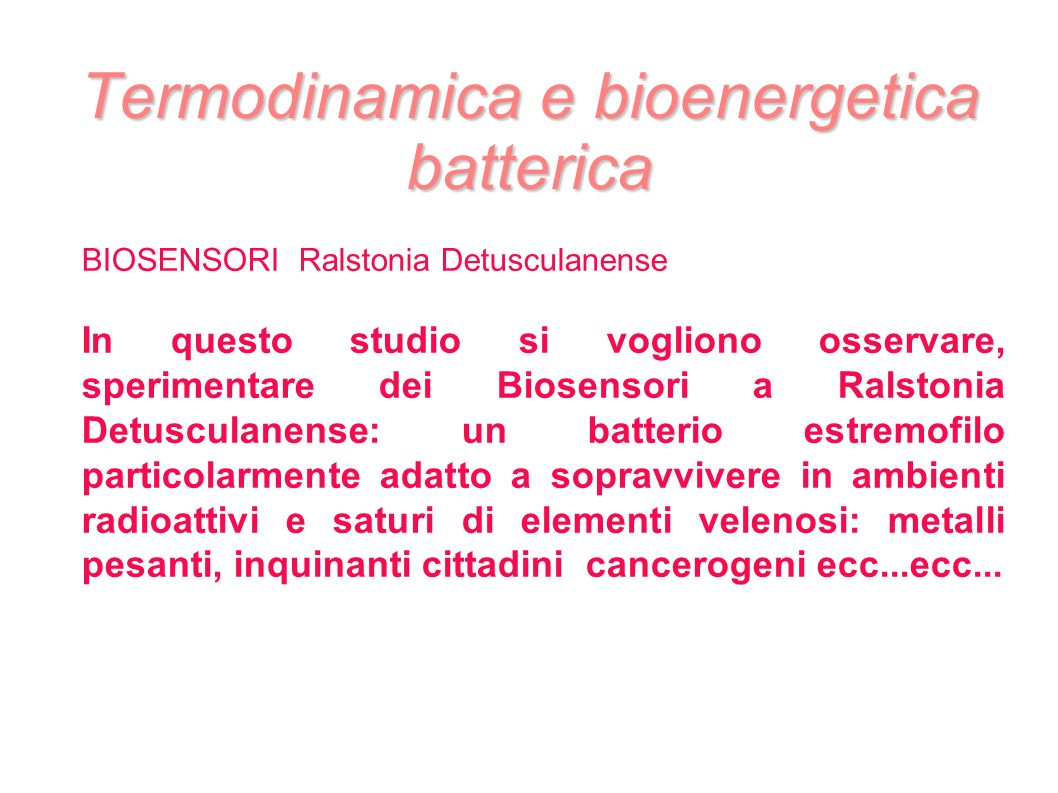 Termodinamica e bioenergetica batterica BIOSENSORI Ralstonia Detusculanense In questo studio si vogliono osservare, sperimentare dei Biosensori a Rals