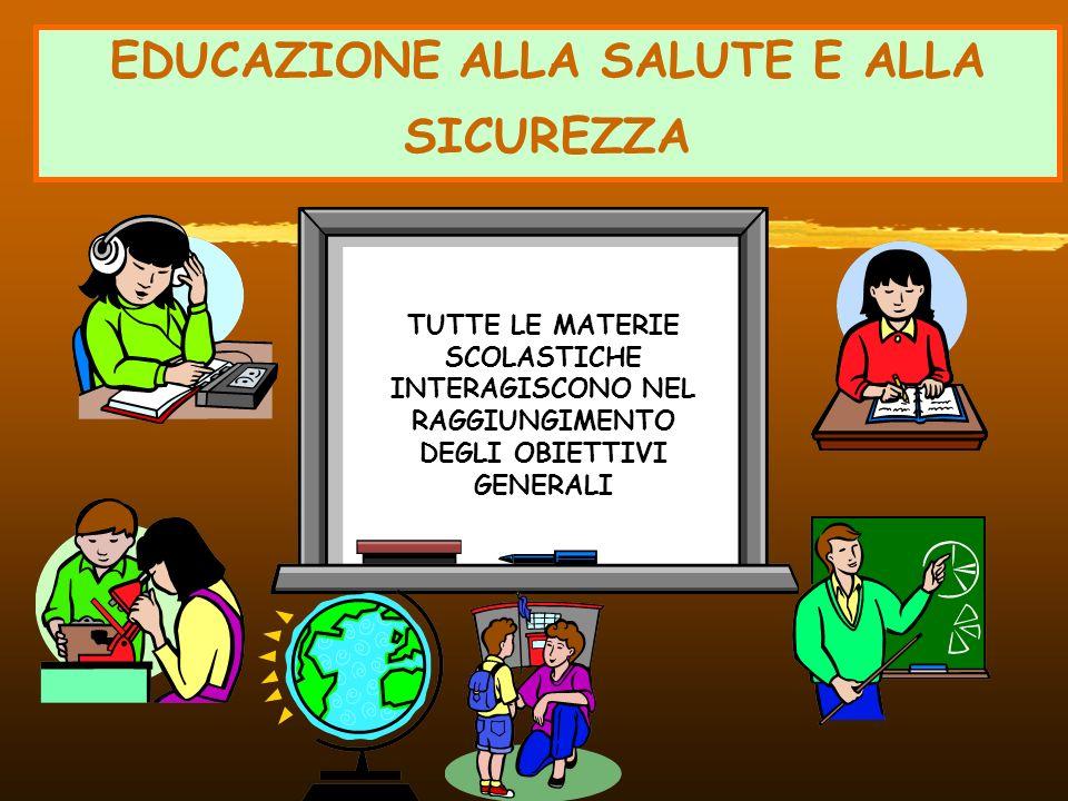 EDUCAZIONE ALLA SALUTE E ALLA SICUREZZA TUTTE LE MATERIE SCOLASTICHE INTERAGISCONO NEL RAGGIUNGIMENTO DEGLI OBIETTIVI GENERALI