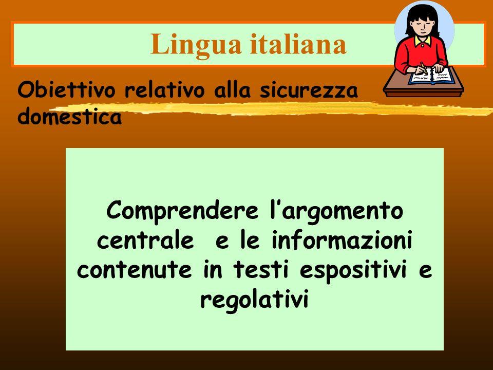 Lingua italiana Comprendere largomento centrale e le informazioni contenute in testi espositivi e regolativi Obiettivo relativo alla sicurezza domesti