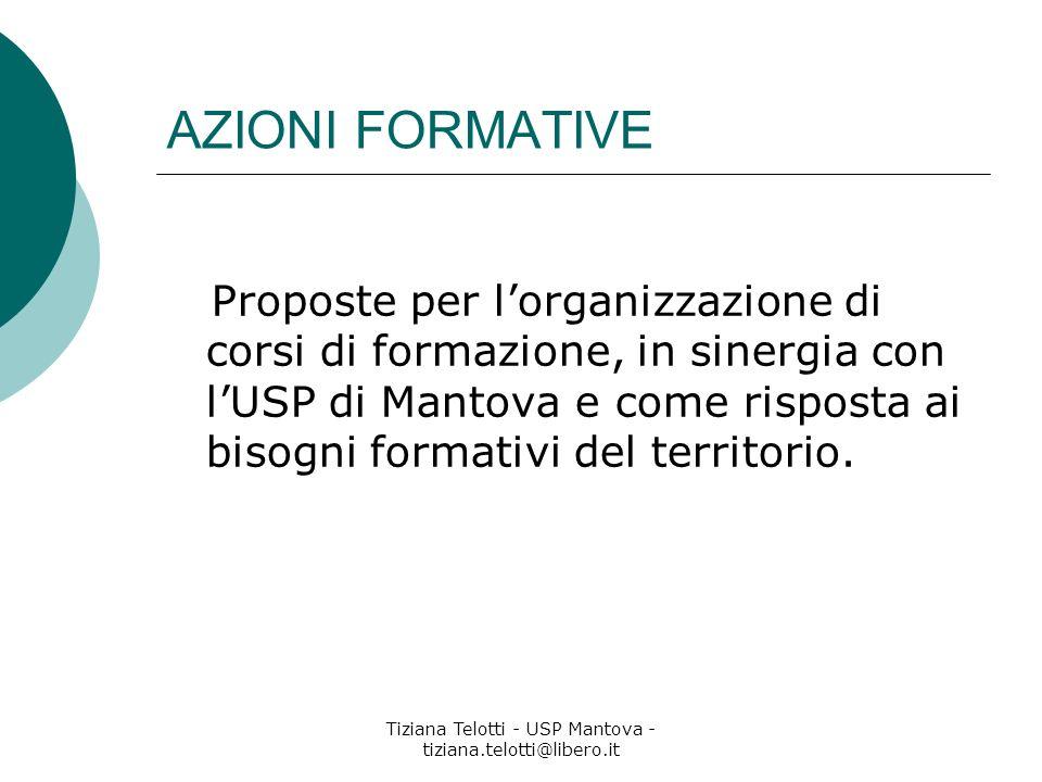Tiziana Telotti - USP Mantova - tiziana.telotti@libero.it AZIONI FORMATIVE Proposte per lorganizzazione di corsi di formazione, in sinergia con lUSP di Mantova e come risposta ai bisogni formativi del territorio.