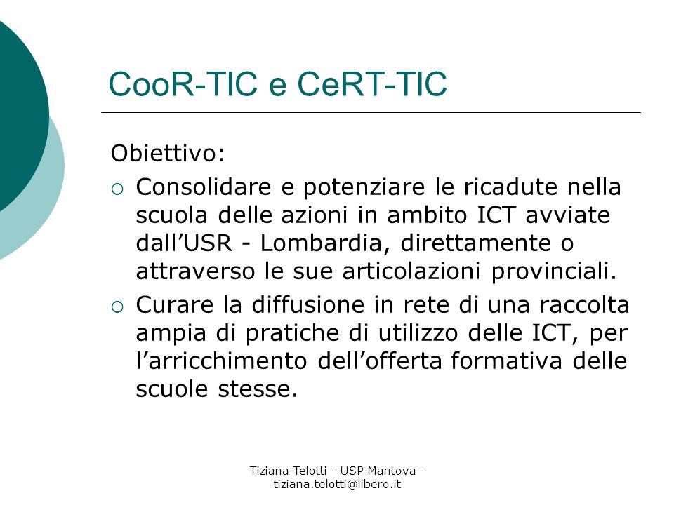 Tiziana Telotti - USP Mantova - tiziana.telotti@libero.it CooR-TIC e CeRT-TIC Obiettivo: Consolidare e potenziare le ricadute nella scuola delle azioni in ambito ICT avviate dallUSR - Lombardia, direttamente o attraverso le sue articolazioni provinciali.