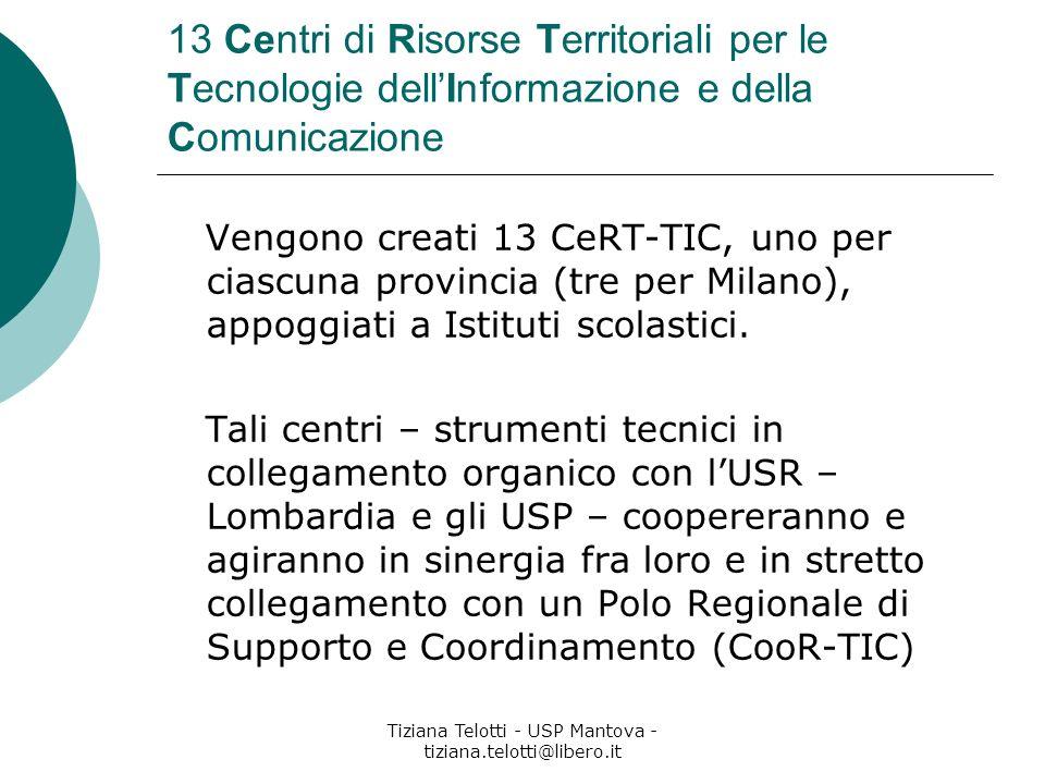Tiziana Telotti - USP Mantova - tiziana.telotti@libero.it 13 Centri di Risorse Territoriali per le Tecnologie dellInformazione e della Comunicazione Vengono creati 13 CeRT-TIC, uno per ciascuna provincia (tre per Milano), appoggiati a Istituti scolastici.