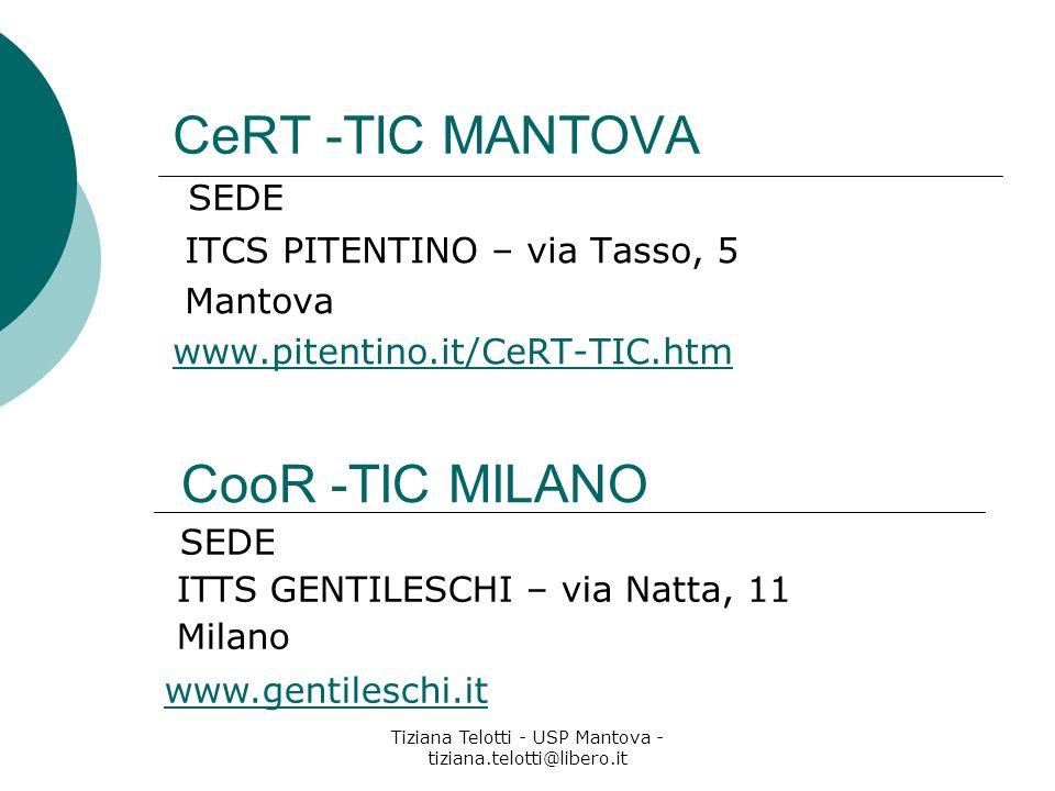 Tiziana Telotti - USP Mantova - tiziana.telotti@libero.it CeRT -TIC MANTOVA SEDE ITCS PITENTINO – via Tasso, 5 Mantova www.pitentino.it/CeRT-TIC.htm CooR -TIC MILANO SEDE ITTS GENTILESCHI – via Natta, 11 Milano www.gentileschi.it