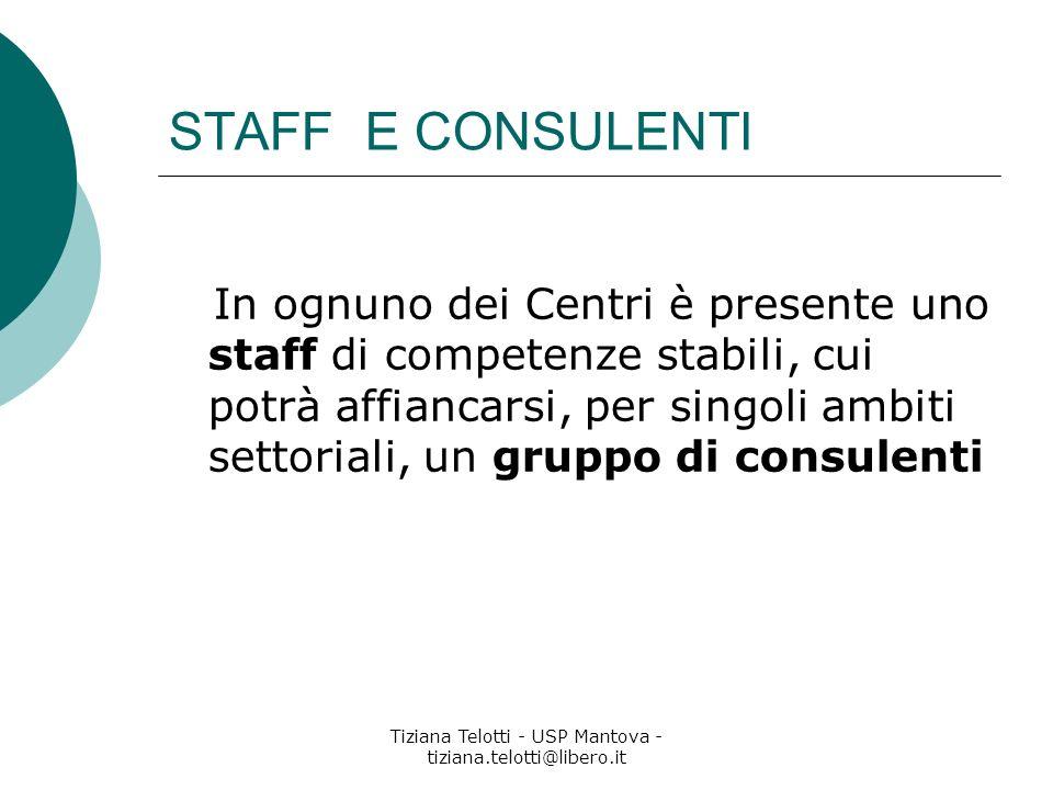Tiziana Telotti - USP Mantova - tiziana.telotti@libero.it STAFF E CONSULENTI In ognuno dei Centri è presente uno staff di competenze stabili, cui potrà affiancarsi, per singoli ambiti settoriali, un gruppo di consulenti