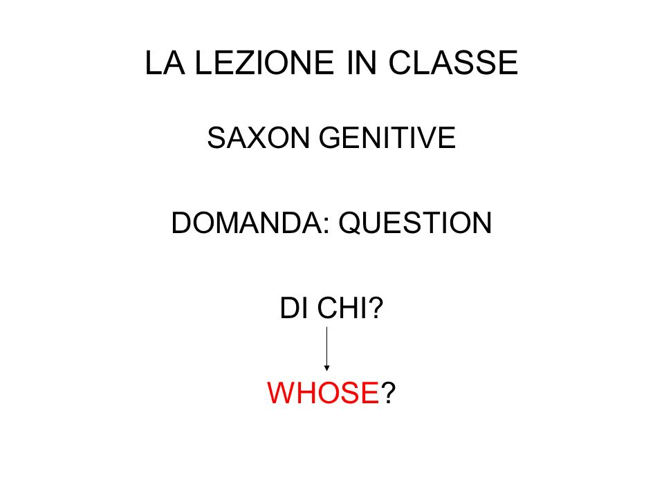 LA LEZIONE IN CLASSE SAXON GENITIVE DOMANDA: QUESTION DI CHI? WHOSE?