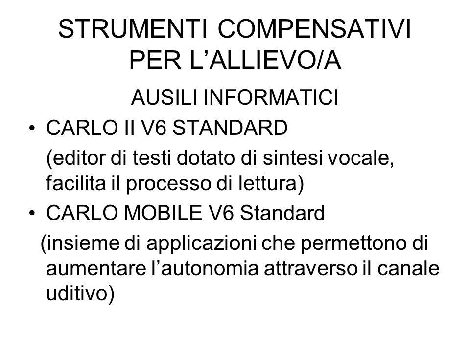 STRUMENTI COMPENSATIVI PER LALLIEVO/A AUSILI INFORMATICI CARLO II V6 STANDARD (editor di testi dotato di sintesi vocale, facilita il processo di lettura) CARLO MOBILE V6 Standard (insieme di applicazioni che permettono di aumentare lautonomia attraverso il canale uditivo)