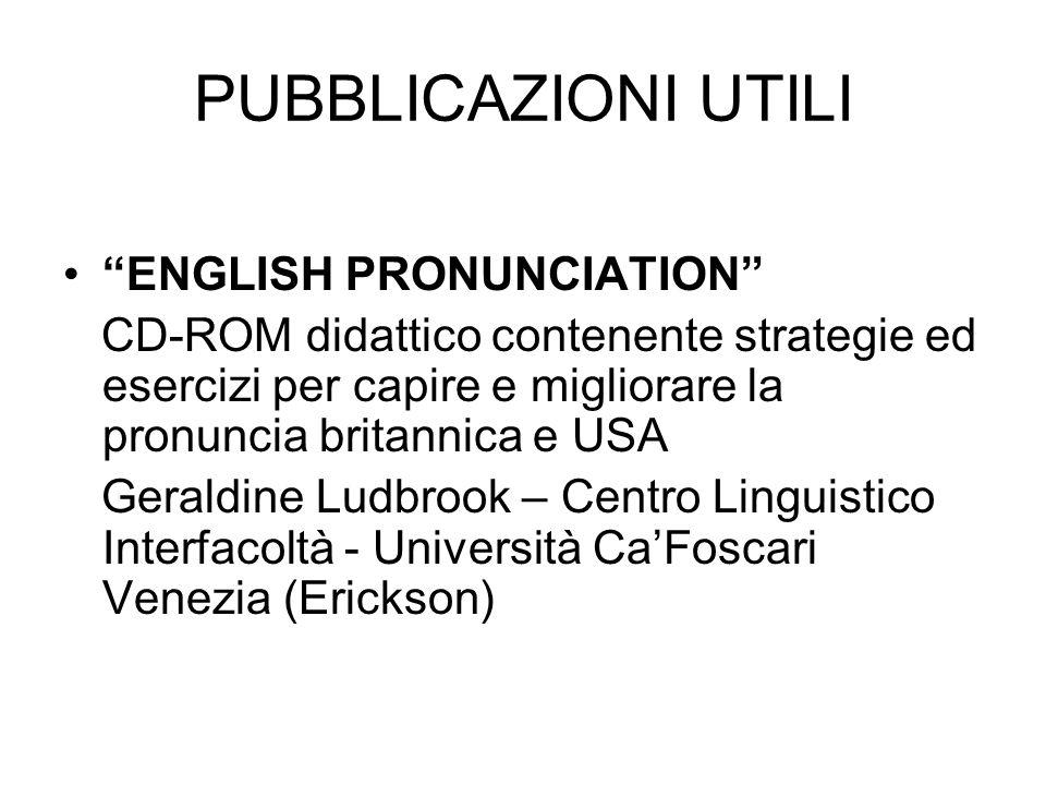 PUBBLICAZIONI UTILI ENGLISH PRONUNCIATION CD-ROM didattico contenente strategie ed esercizi per capire e migliorare la pronuncia britannica e USA Geraldine Ludbrook – Centro Linguistico Interfacoltà - Università CaFoscari Venezia (Erickson)