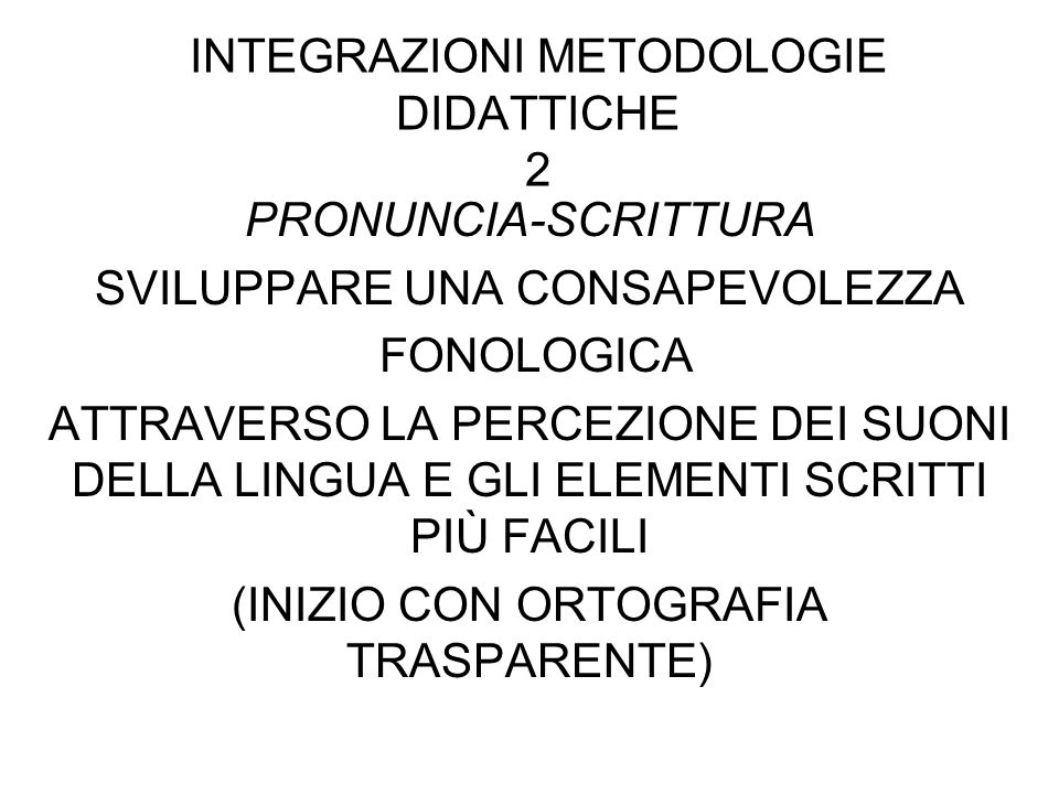 INTEGRAZIONI METODOLOGIE DIDATTICHE 2 PRONUNCIA-SCRITTURA SVILUPPARE UNA CONSAPEVOLEZZA FONOLOGICA ATTRAVERSO LA PERCEZIONE DEI SUONI DELLA LINGUA E GLI ELEMENTI SCRITTI PIÙ FACILI (INIZIO CON ORTOGRAFIA TRASPARENTE)