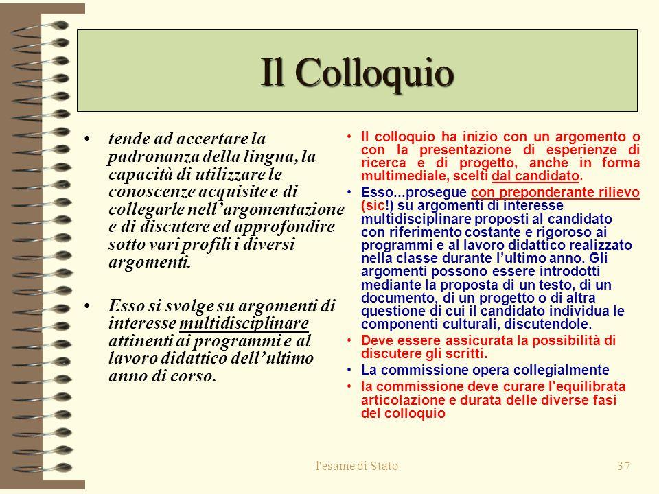 l esame di Stato37 Il Colloquio tende ad accertare la padronanza della lingua, la capacità di utilizzare le conoscenze acquisite e di collegarle nellargomentazione e di discutere ed approfondire sotto vari profili i diversi argomenti.
