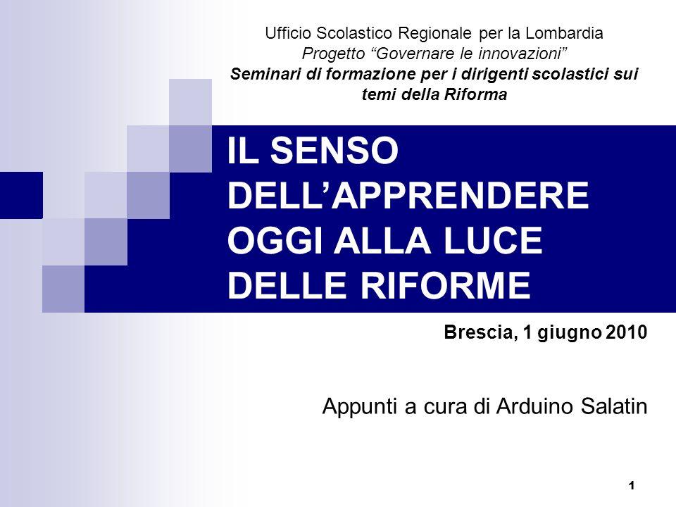 1 IL SENSO DELLAPPRENDERE OGGI ALLA LUCE DELLE RIFORME Brescia, 1 giugno 2010 Appunti a cura di Arduino Salatin Ufficio Scolastico Regionale per la Lo