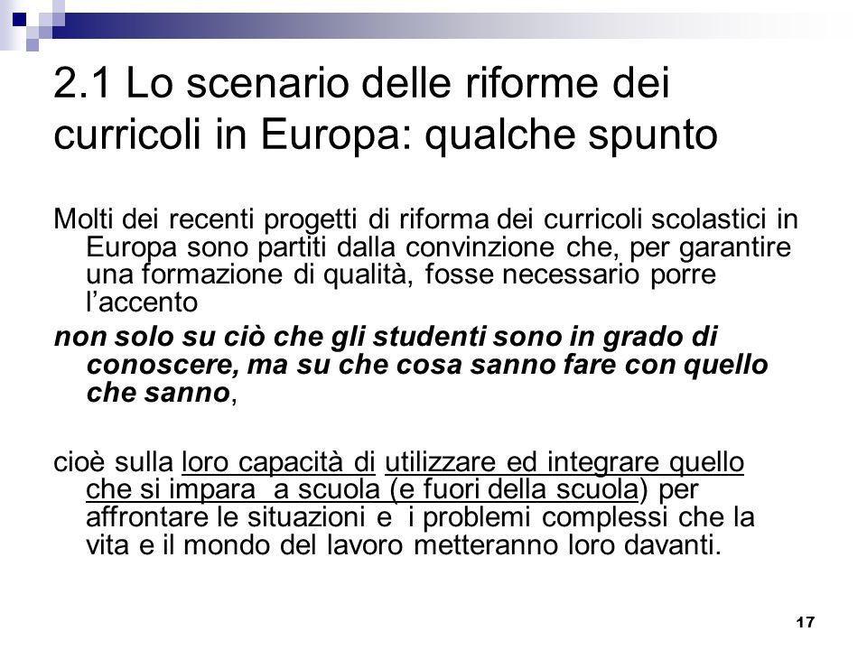 17 2.1 Lo scenario delle riforme dei curricoli in Europa: qualche spunto Molti dei recenti progetti di riforma dei curricoli scolastici in Europa sono