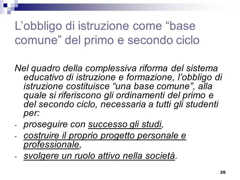 26 Lobbligo di istruzione come base comune del primo e secondo ciclo Nel quadro della complessiva riforma del sistema educativo di istruzione e formaz