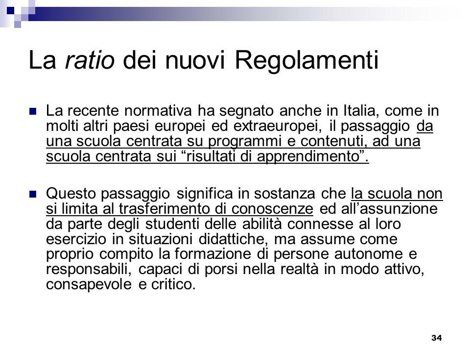 34 La ratio dei nuovi Regolamenti La recente normativa ha segnato anche in Italia, come in molti altri paesi europei ed extraeuropei, il passaggio da una scuola centrata su programmi e contenuti, ad una scuola centrata sui risultati di apprendimento.