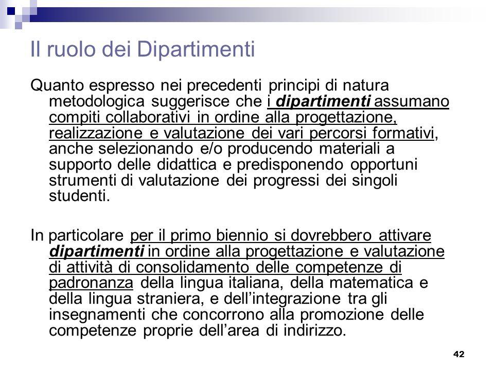 42 Il ruolo dei Dipartimenti Quanto espresso nei precedenti principi di natura metodologica suggerisce che i dipartimenti assumano compiti collaborati