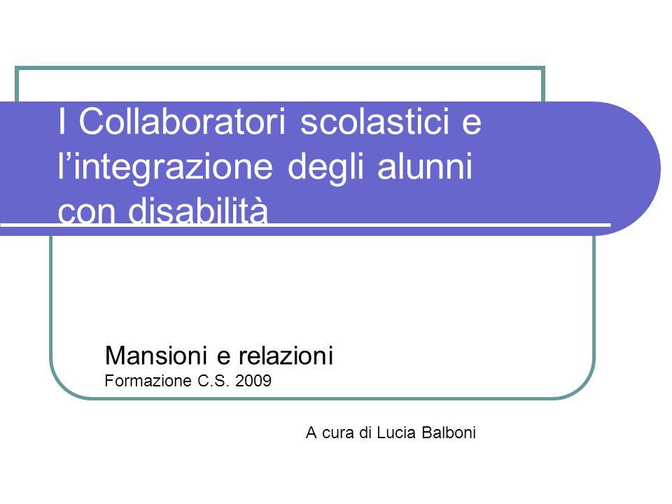 Mansioni e relazioni Formazione C.S. 2009 A cura di Lucia Balboni I Collaboratori scolastici e lintegrazione degli alunni con disabilità