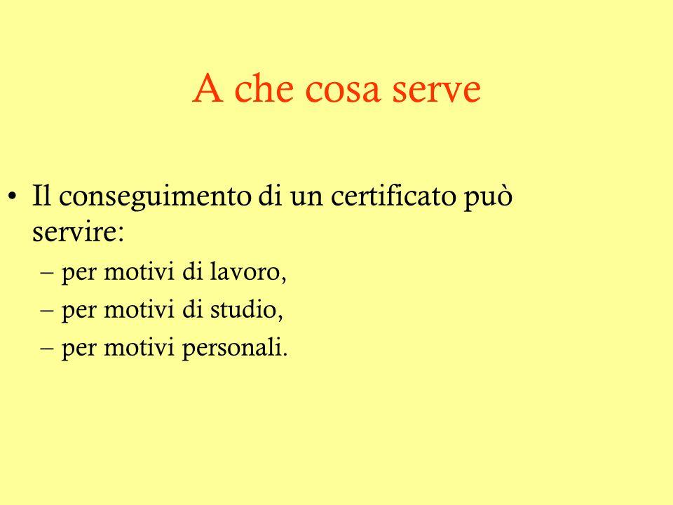 A che cosa serve Il conseguimento di un certificato può servire: –per motivi di lavoro, –per motivi di studio, –per motivi personali.