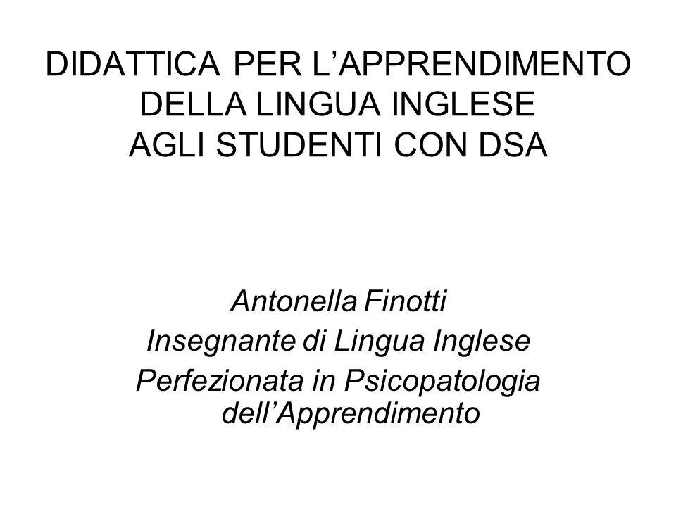 DIDATTICA PER LAPPRENDIMENTO DELLA LINGUA INGLESE AGLI STUDENTI CON DSA Antonella Finotti Insegnante di Lingua Inglese Perfezionata in Psicopatologia