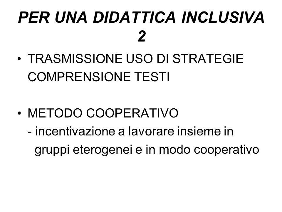 PER UNA DIDATTICA INCLUSIVA 2 TRASMISSIONE USO DI STRATEGIE COMPRENSIONE TESTI METODO COOPERATIVO - incentivazione a lavorare insieme in gruppi eterog