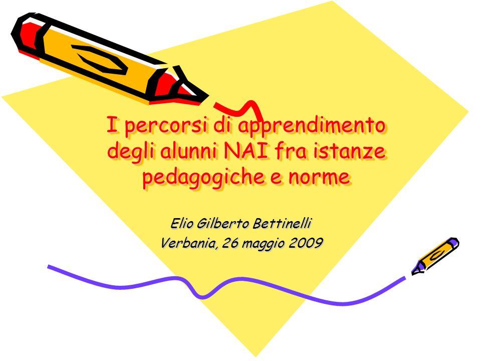 I percorsi di apprendimento degli alunni NAI fra istanze pedagogiche e norme Elio Gilberto Bettinelli Verbania, 26 maggio 2009
