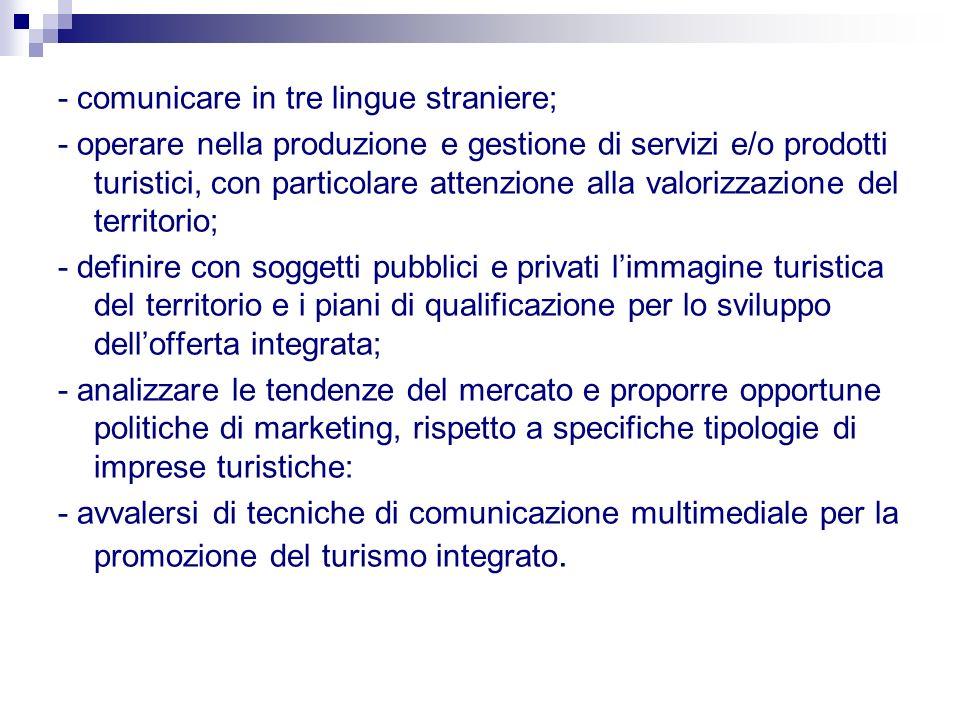 - comunicare in tre lingue straniere; - operare nella produzione e gestione di servizi e/o prodotti turistici, con particolare attenzione alla valoriz