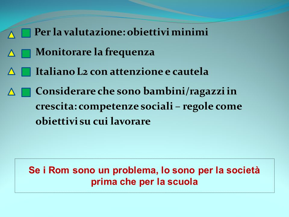 Per la valutazione: obiettivi minimi Monitorare la frequenza Italiano L2 con attenzione e cautela Considerare che sono bambini/ragazzi in crescita: competenze sociali – regole come obiettivi su cui lavorare Se i Rom sono un problema, lo sono per la società prima che per la scuola