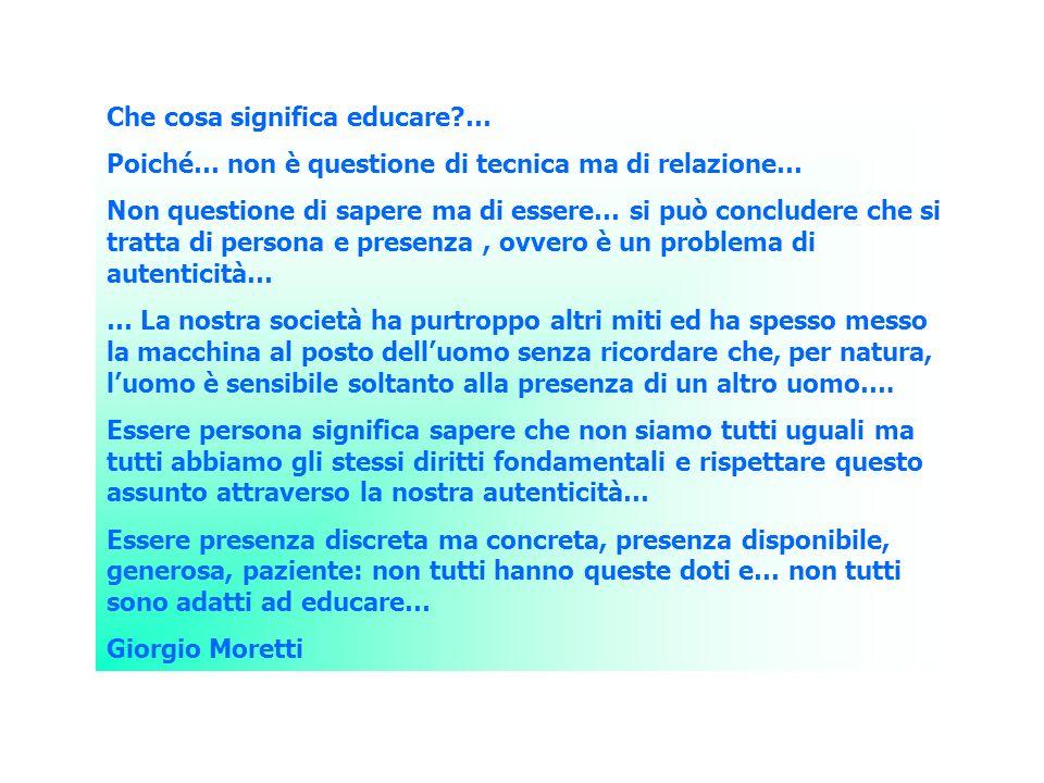 Che cosa significa educare?… Poiché… non è questione di tecnica ma di relazione… Non questione di sapere ma di essere… si può concludere che si tratta