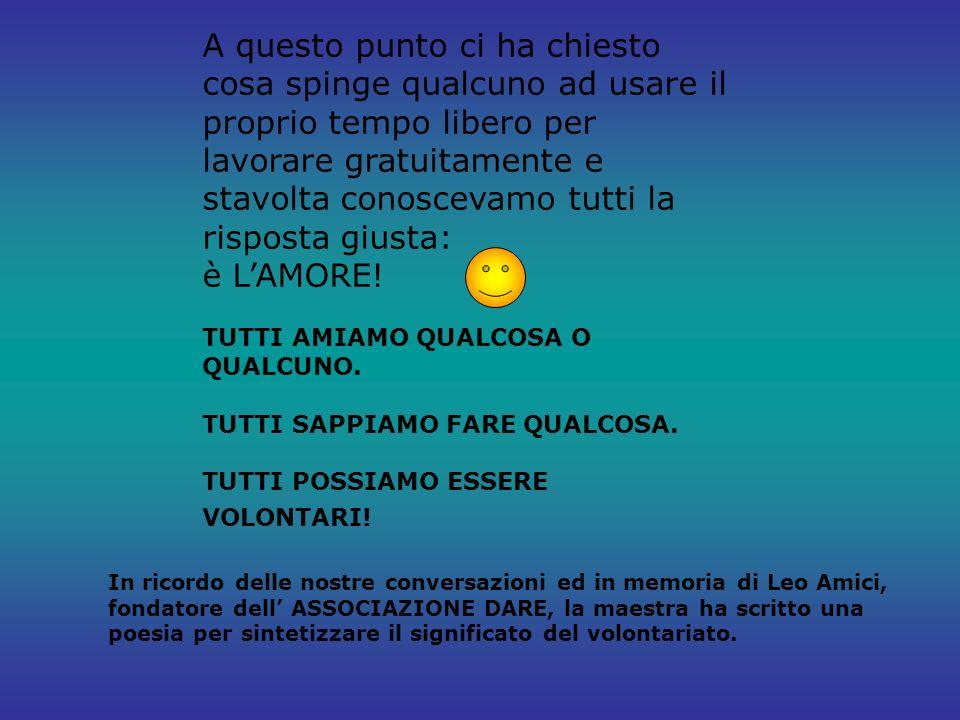 In ricordo delle nostre conversazioni ed in memoria di Leo Amici, fondatore dell ASSOCIAZIONE DARE, la maestra ha scritto una poesia per sintetizzare il significato del volontariato.