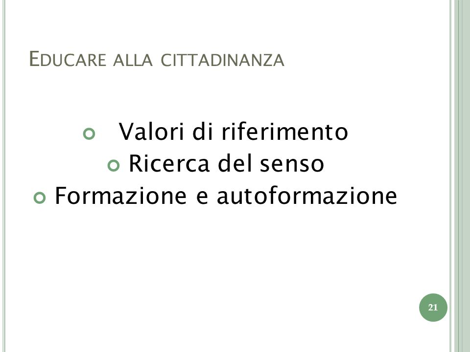 E DUCARE ALLA CITTADINANZA Valori di riferimento Ricerca del senso Formazione e autoformazione 21