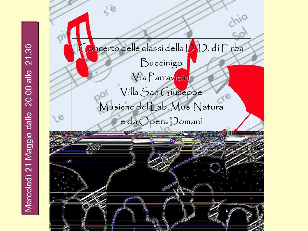 Concerto delle classi della D. D. di Erba Buccinigo Via Parravicini Villa San Giuseppe Musiche del Lab. Mus. Natura e da Opera Domani Mercoledì 21 Mag