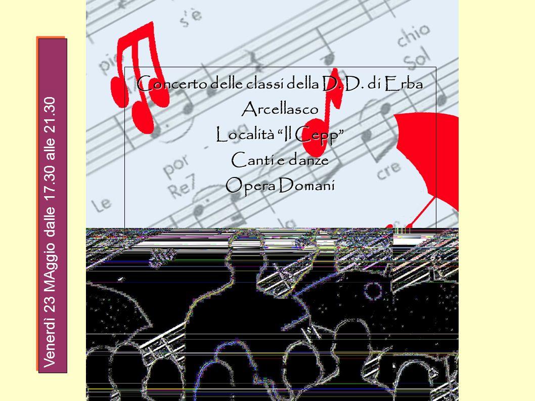 Concerto delle classi della D. D. di Erba Arcellasco Località Il Cepp Canti e danze Opera Domani Venerdì 23 MAggio dalle 17.30 alle 21.30