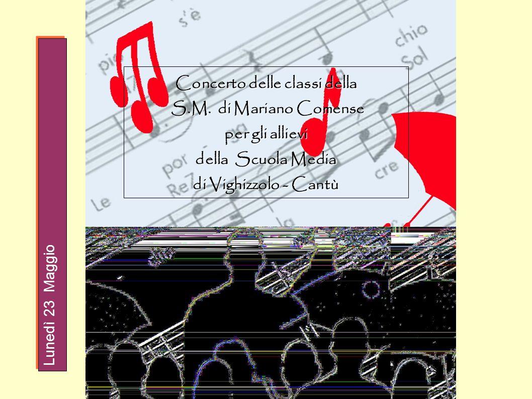 Concerto delle classi della S.M. di Mariano Comense S.M. di Mariano Comense per gli allievi della Scuola Media di Vighizzolo - Cantù Lunedì 23 Maggio