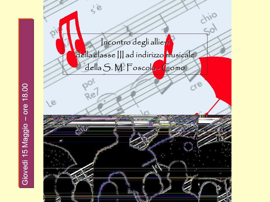 Incontro degli allievi della classe III ad indirizzo musicale della S. M. Foscolo - Como Giovedi 15 Maggio – ore 18.00
