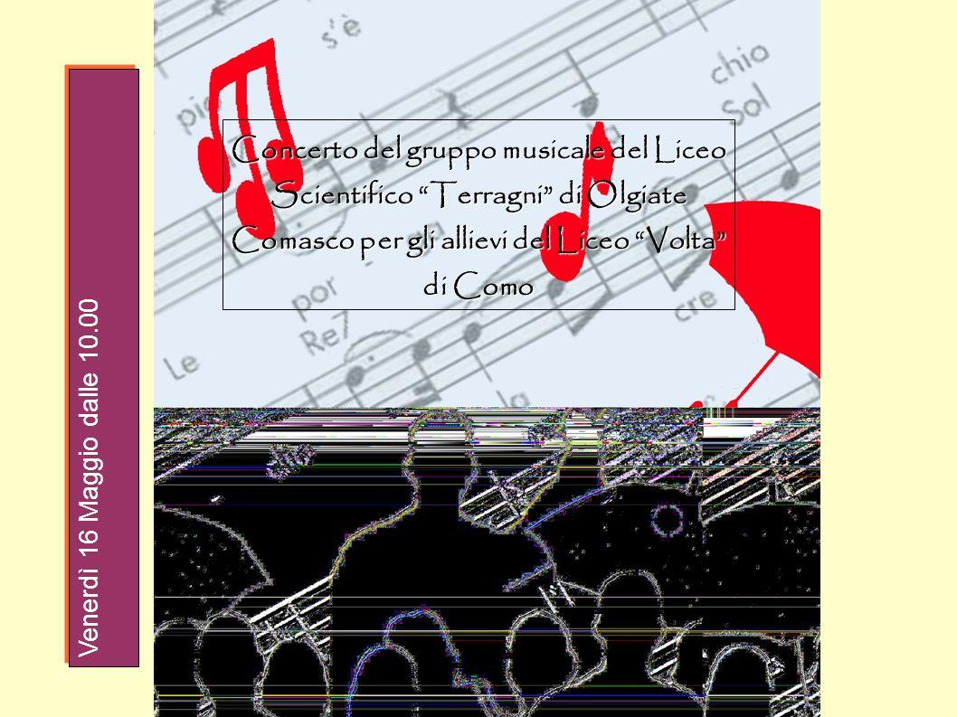 Concerto del gruppo musicale del Liceo Scientifico Terragni di Olgiate Comasco per gli allievi del Liceo Volta di Como Venerdì 16 Maggio dalle 10.00