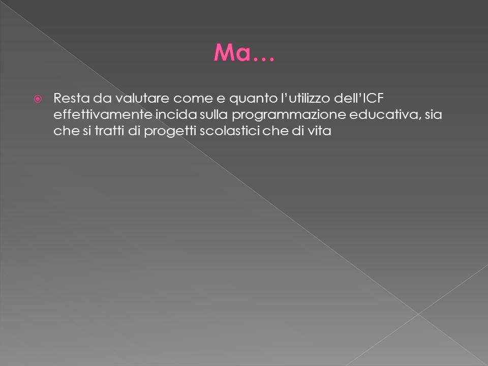 Resta da valutare come e quanto lutilizzo dellICF effettivamente incida sulla programmazione educativa, sia che si tratti di progetti scolastici che di vita