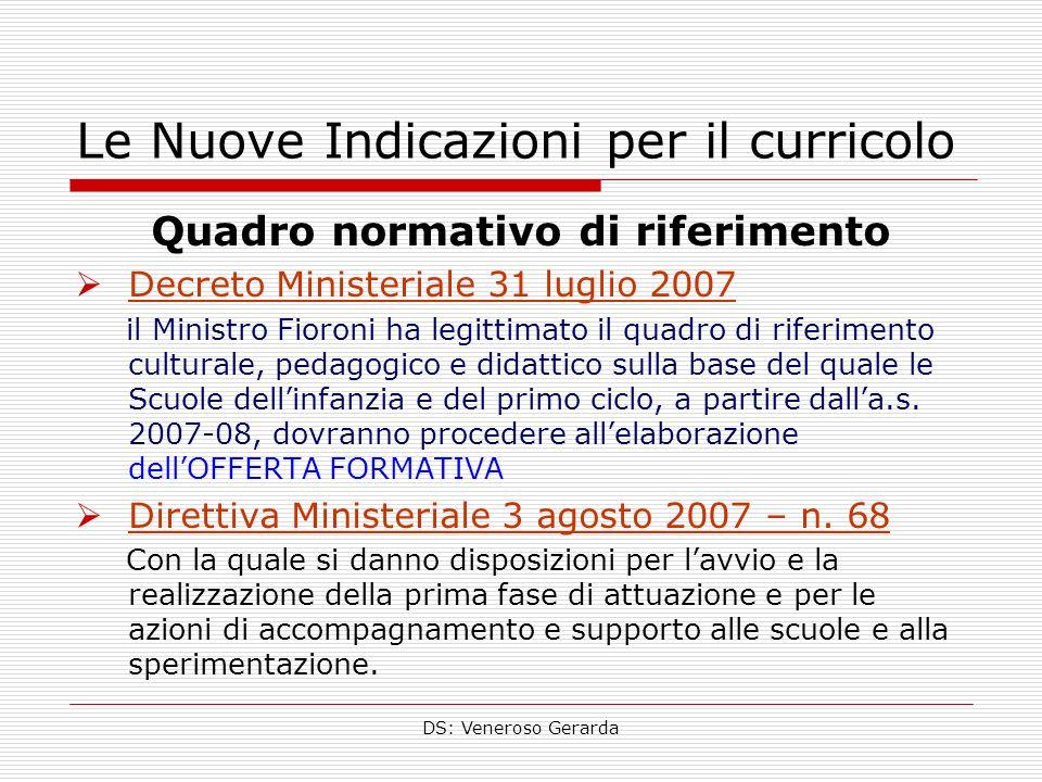 DS: Veneroso Gerarda Le Nuove Indicazioni per il curricolo Quadro normativo di riferimento Decreto Ministeriale 31 luglio 2007 il Ministro Fioroni ha