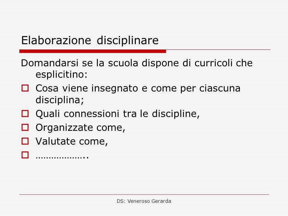 DS: Veneroso Gerarda Elaborazione disciplinare Domandarsi se la scuola dispone di curricoli che esplicitino: Cosa viene insegnato e come per ciascuna disciplina; Quali connessioni tra le discipline, Organizzate come, Valutate come, ………………..