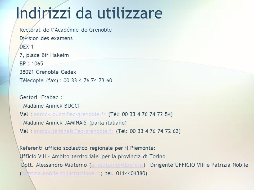 Indirizzi da utilizzare Rectorat de lAcadémie de Grenoble Division des examens DEX 1 7, place Bir Hakeim BP : 1065 38021 Grenoble Cedex Télécopie (fax) : 00 33 4 76 74 73 60 Gestori Esabac : - Madame Annick BUCCI Mèl : annick.bucci@ac-grenoble.fr (Tél: 00 33 4 76 74 72 54)annick.bucci@ac-grenoble.fr - Madame Annick JAMINAIS (parla italiano) Mèl : annick.jaminais@ac-grenoble.fr (Tél: 00 33 4 76 74 72 62)annick.jaminais@ac-grenoble.fr Referenti ufficio scolastico regionale per il Piemonte: Ufficio VIII - Ambito territoriale per la provincia di Torino Dott.