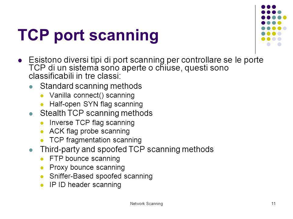 Network Scanning11 TCP port scanning Esistono diversi tipi di port scanning per controllare se le porte TCP di un sistema sono aperte o chiuse, questi