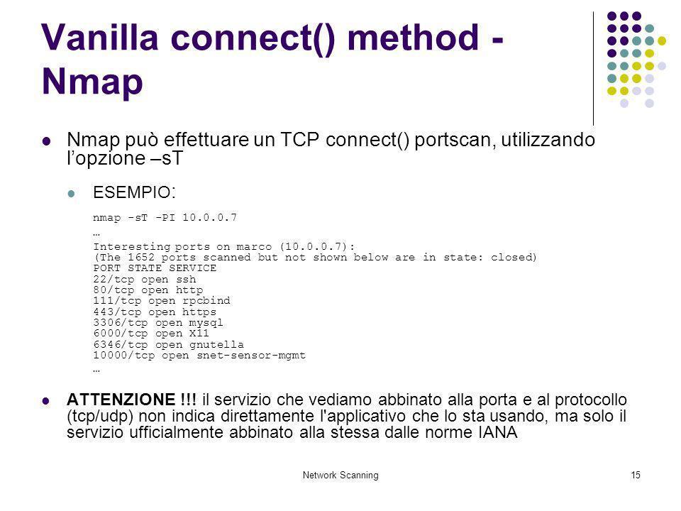 Network Scanning15 Vanilla connect() method - Nmap Nmap può effettuare un TCP connect() portscan, utilizzando lopzione –sT ESEMPIO : nmap -sT -PI 10.0