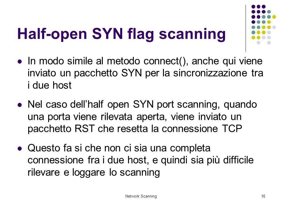 Network Scanning16 Half-open SYN flag scanning In modo simile al metodo connect(), anche qui viene inviato un pacchetto SYN per la sincronizzazione tr