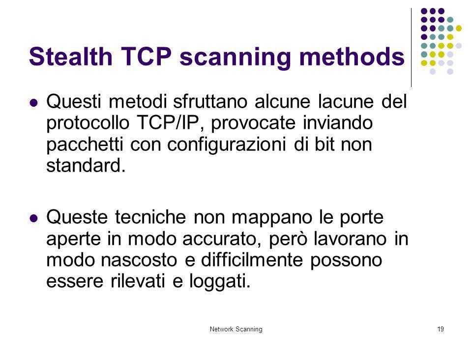 Network Scanning19 Stealth TCP scanning methods Questi metodi sfruttano alcune lacune del protocollo TCP/IP, provocate inviando pacchetti con configur