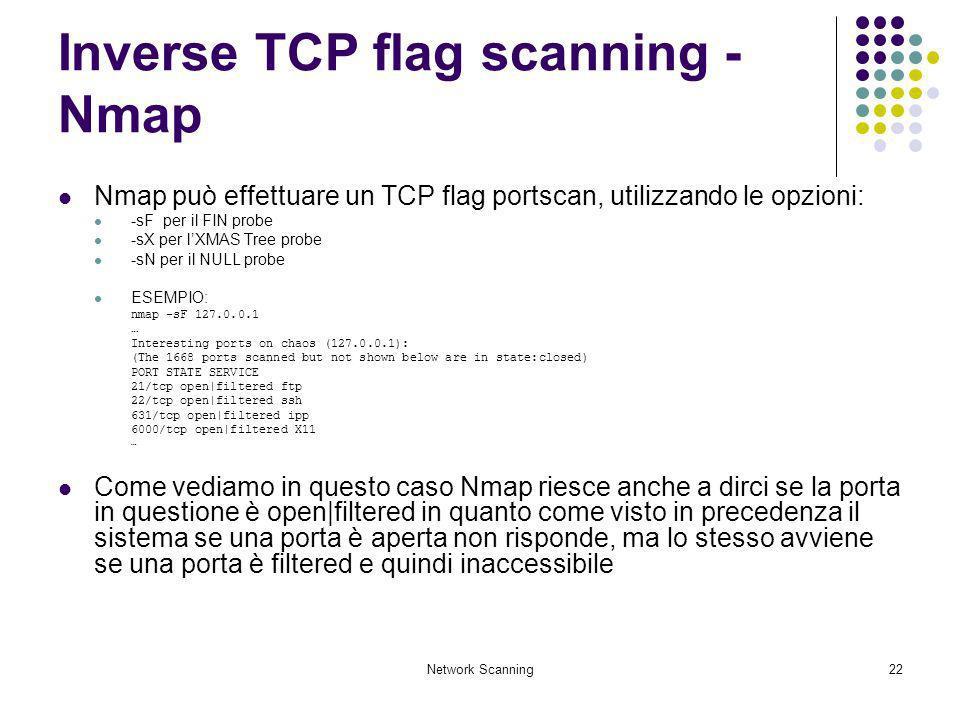 Network Scanning22 Inverse TCP flag scanning - Nmap Nmap può effettuare un TCP flag portscan, utilizzando le opzioni: -sF per il FIN probe -sX per lXM