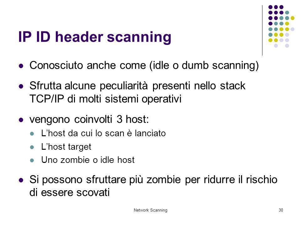 Network Scanning30 IP ID header scanning Conosciuto anche come (idle o dumb scanning) Sfrutta alcune peculiarità presenti nello stack TCP/IP di molti