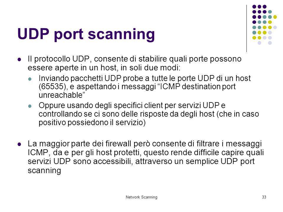 Network Scanning33 UDP port scanning Il protocollo UDP, consente di stabilire quali porte possono essere aperte in un host, in soli due modi: Inviando