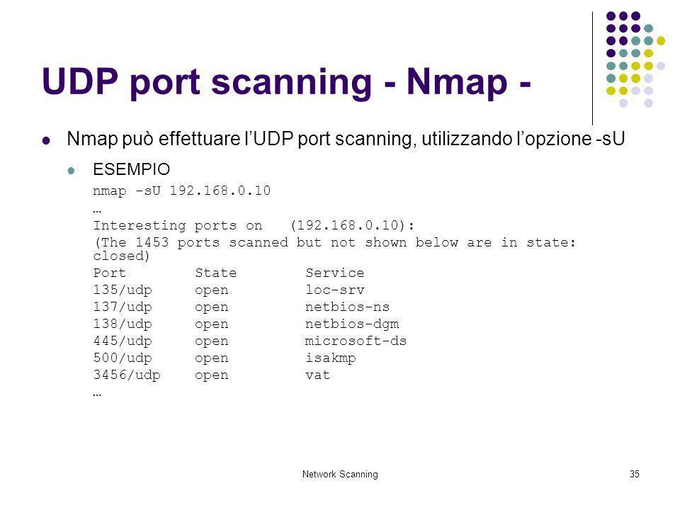 Network Scanning35 UDP port scanning - Nmap - Nmap può effettuare lUDP port scanning, utilizzando lopzione -sU ESEMPIO nmap -sU 192.168.0.10 … Interes