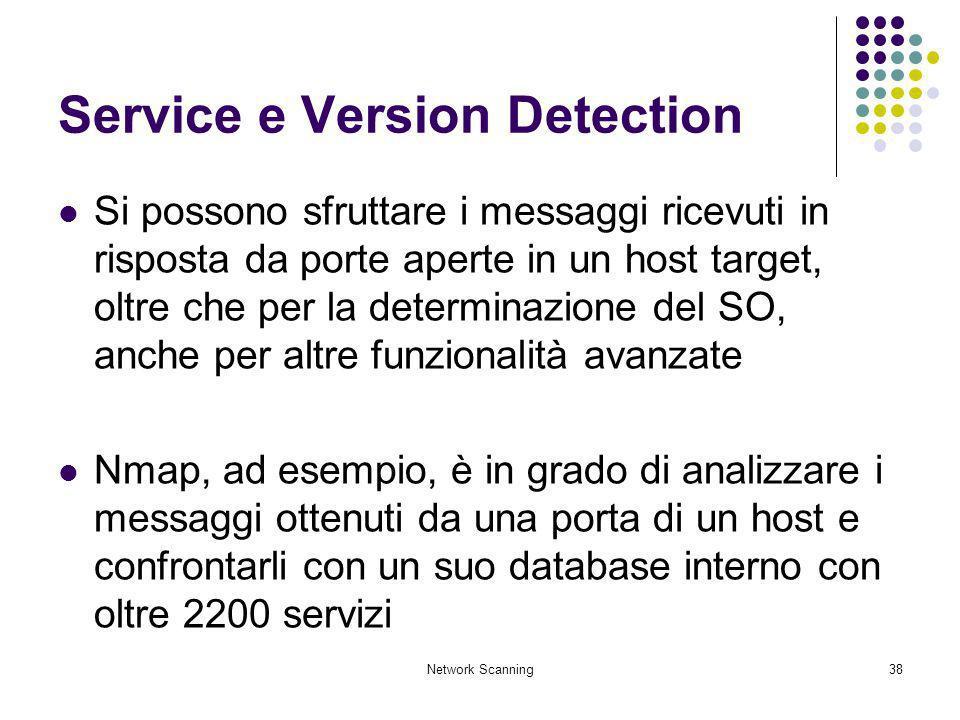 Network Scanning38 Service e Version Detection Si possono sfruttare i messaggi ricevuti in risposta da porte aperte in un host target, oltre che per l