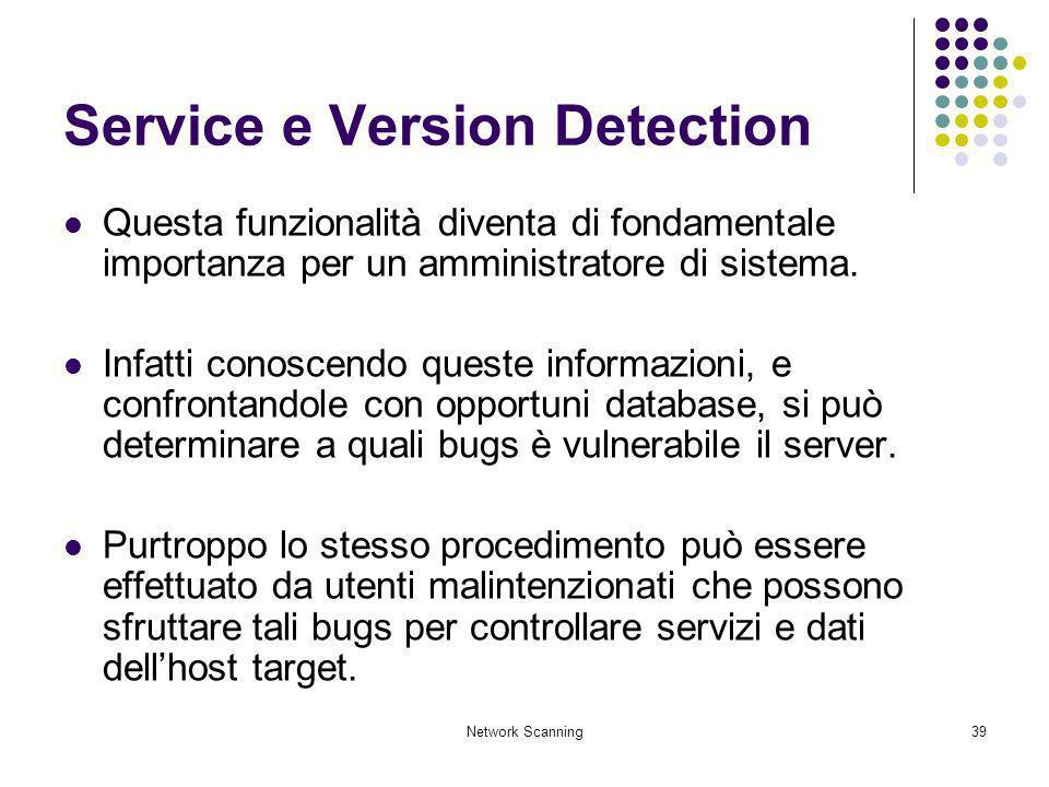 Network Scanning39 Service e Version Detection Questa funzionalità diventa di fondamentale importanza per un amministratore di sistema. Infatti conosc