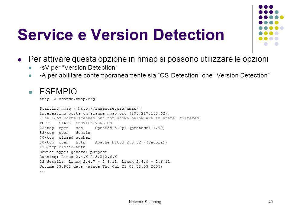 Network Scanning40 Service e Version Detection Per attivare questa opzione in nmap si possono utilizzare le opzioni -sV per Version Detection -A per a